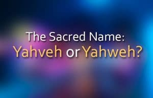 The Sacred Name: Yahveh or Yahweh?