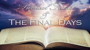 Biblical Feasts and the Final Days
